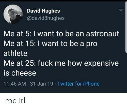 astronaut: David Hughes  @david8hughes  Me at 5: I want to be an astronaut  Me at 15: I want to be a pro  athlete  Me at 25: fuck me how expensive  is cheese  11:46 AM 31 Jan 19 Twitter for iPhone me irl