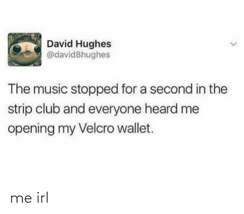 strip: David Hughes  @david8hughes  The music stopped for a second in the  strip club and everyone heard me  opening my Velcro wallet. me irl