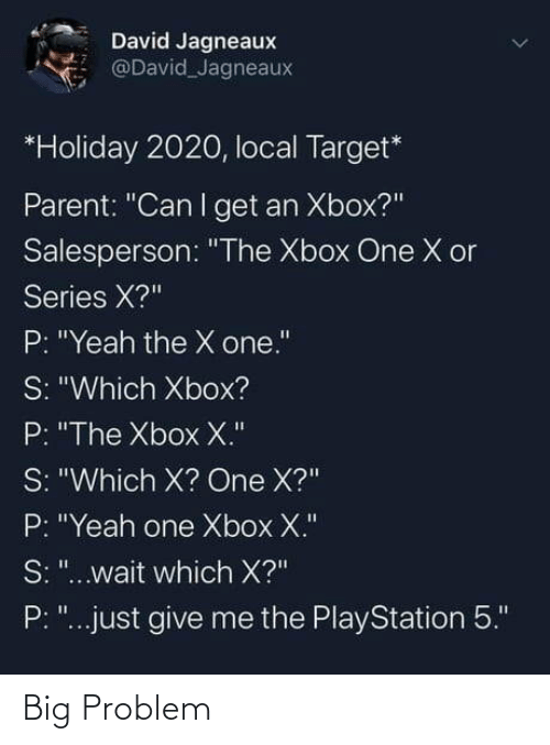 "give me: David Jagneaux  @David Jagneaux  *Holiday 2020, local Target*  Parent: ""Can I get an Xbox?""  Salesperson: ""The Xbox One X or  Series X?""  P: ""Yeah the X one.""  S: ""Which Xbox?  P: ""The Xbox X.""  S: ""Which X? One X?""  P: ""Yeah one Xbox X.""  S: ""...wait which X?""  P: ""...just give me the PlayStation 5."" Big Problem"