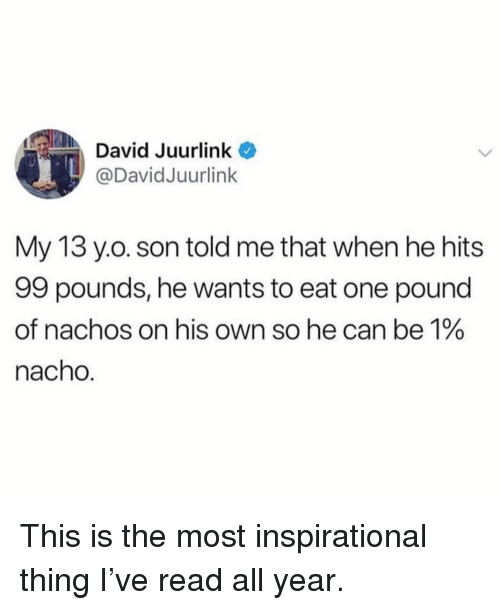 Funny, Pound, and Can: David Juurlink  @DavidJuurlink  My 13 y.o. son told me that when he hits  99 pounds, he wants to eat one pound  of nachos on his own so he can be 1%  nacho. This is the most inspirational thing I've read all year.