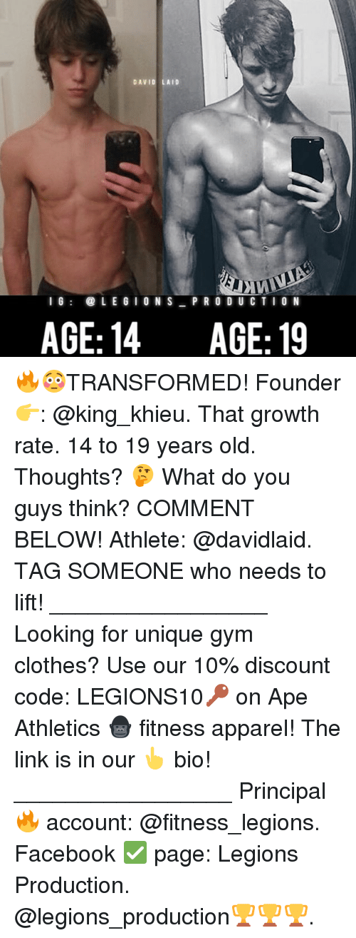 Athletics: DAVID LAID  I 6  LE G I ON S P R O D UC TIO N  AGE: 14  AGE: 19 🔥😳TRANSFORMED! Founder 👉: @king_khieu. That growth rate. 14 to 19 years old. Thoughts? 🤔 What do you guys think? COMMENT BELOW! Athlete: @davidlaid. TAG SOMEONE who needs to lift! _________________ Looking for unique gym clothes? Use our 10% discount code: LEGIONS10🔑 on Ape Athletics 🦍 fitness apparel! The link is in our 👆 bio! _________________ Principal 🔥 account: @fitness_legions. Facebook ✅ page: Legions Production. @legions_production🏆🏆🏆.