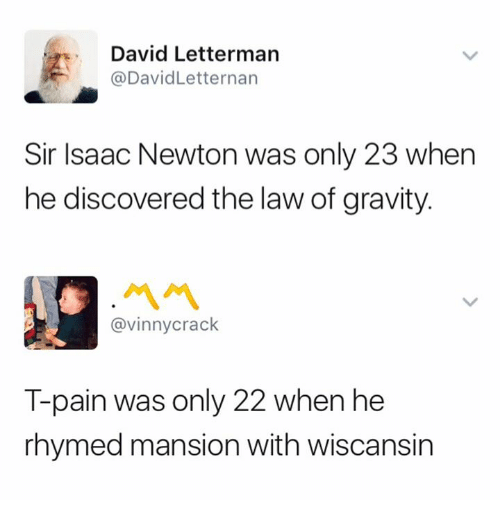 Pained: David Letterman  @DavidLetternan  Sir Isaac Newton was only 23 when  he discovered the law of gravity.  @vinnycrack  T-pain was only 22 when he  rhymed mansion with wiscansin