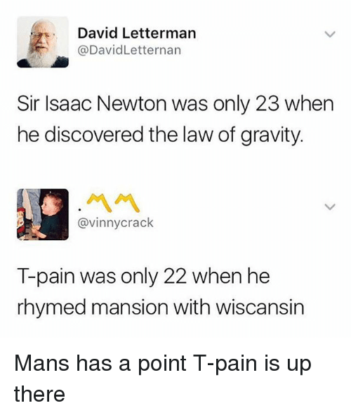 Pained: David Letterman  @DavidLetternan  Sir Isaac Newton was only 23 when  he discovered the law of gravity.  ペペ  @vinnycrack  T-pain was only 22 when he  rhymed mansion with wiscansin Mans has a point T-pain is up there