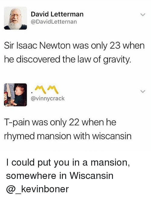 Pained: David Letterman  @DavidLetternan  Sir Isaac Newton was only 23 when  he discovered the law of gravity.  ペペ  @vinnycrack  T-pain was only 22 when he  rhymed mansion with wiscansin I could put you in a mansion, somewhere in Wiscansin @_kevinboner
