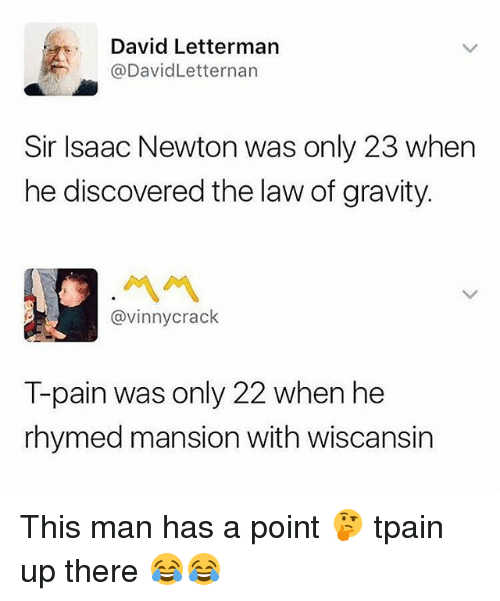 Tpain: David Letterman  @DavidLetternan  Sir Isaac Newton was only 23 when  he discovered the law of gravity.  @vinnycrack  T-pain was only 22 when he  rhymed mansion with wiscansin This man has a point 🤔 tpain up there 😂😂