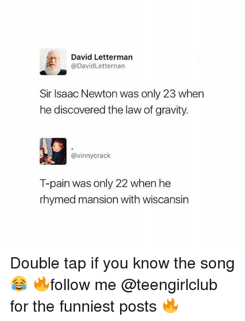 T-Pain, David Letterman, and Girl: David Letterman  @DavidLetternan  Sir Isaac Newton was only 23 when  he discovered the law of gravity.  @vinnycrack  T-pain was only 22 when he  rhymed mansion with wiscansin Double tap if you know the song 😂 🔥follow me @teengirlclub for the funniest posts 🔥