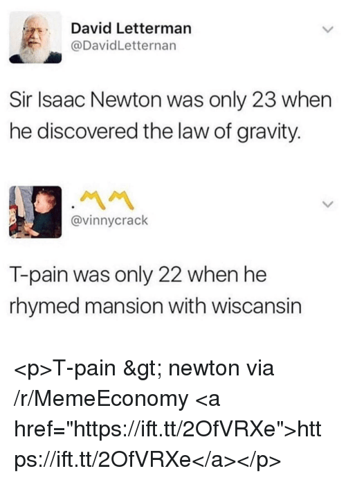 """T-Pain: David Letterman  @DavidLetternan  Sir Isaac Newton was only 23 when  he discovered the law of gravity.  @vinnycrack  T-pain was only 22 when he  rhymed mansion with wiscansin <p>T-pain &gt; newton via /r/MemeEconomy <a href=""""https://ift.tt/2OfVRXe"""">https://ift.tt/2OfVRXe</a></p>"""