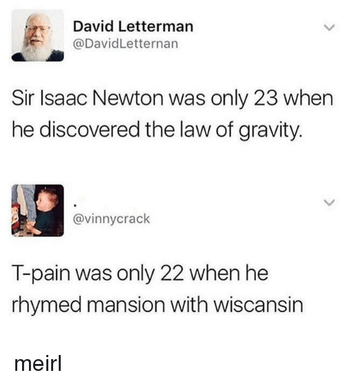 T-Pain: David Letterman  @DavidLetternan  Sir Isaac Newton was only 23 when  he discovered the law of gravity.  @vinnycrack  T-pain was only 22 when he  rhymed mansion with wiscansin meirl