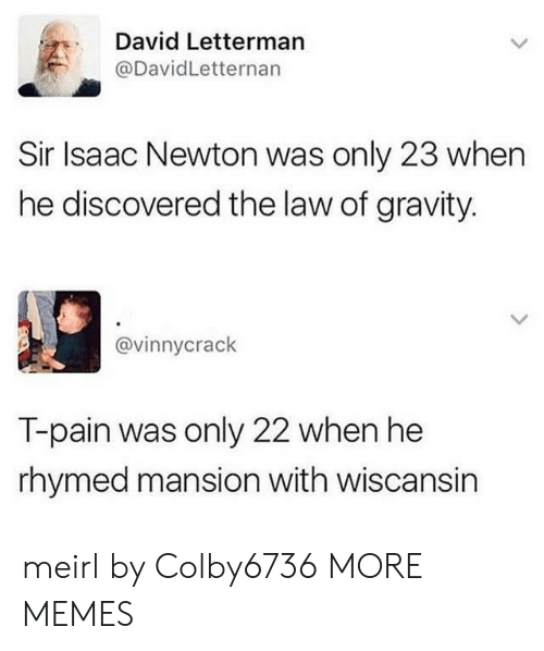 T-Pain: David Letterman  @DavidLetternan  Sir Isaac Newton was only 23 when  he discovered the law of gravity.  @vinnycrack  T-pain was only 22 when he  rhymed mansion with wiscansin meirl by Colby6736 MORE MEMES