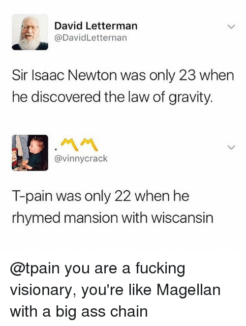 Tpain: David Letterman  @DavidLetternarn  Sir Isaac Newton was only 23 when  he discovered the law of gravity.  ペペ  @vinnycrack  T-pain was only 22 when he  rhymed mansion with wiscansin @tpain you are a fucking visionary, you're like Magellan with a big ass chain