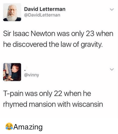 T-Pain: David Letterman  @DavidLetternarn  Sir Isaac Newton was only 23 when  he discovered the law of gravity  @vinny  T-pain was only 22 when he  rhymed mansion with wiscansin 😂Amazing