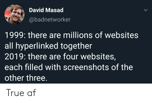 websites: David Masad  @badnetworker  1999: there are millions of websites  all hyperlinked together  2019: there are four websites,  each filled with screenshots of the  other three. True af