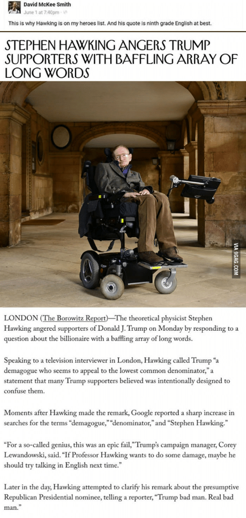 """Campaigner: David McKee Smith  June 1 at 7:40pm  This is why Hawking is on my heroes list. And his quote is ninth grade English at best.  STEPHEN HAWKING ANGERS TRUMP  SUPPORTERS WITH BAFFLING ARRAY OF  LONG WORDS  Qpe  LONDON (The Borowitz Report The theoretical physicist Stephen  Hawking angered supporters of Donald J. Trump on Monday by responding to a  question about the billionaire with a baffling array of long words.  Speaking to a television interviewer in London, Hawking called Trump """"a  demagogue who seems to appeal to the lowest common denominator,""""a  statement that many Trump supporters believed was intentionally designed to  confuse them  Moments after Hawking made the remark, Google reported a sharp increase in  searches for the terms """"demagogue,"""" """"denominator,"""" and """"Stephen Hawking.""""  """"For a so-called genius, this was an epic fail,""""Trump's campaign manager, Corey  Lewandowski, said. """"If Professor Hawking wants to do some damage, maybe he  should try talking in English next time.  Later in the day, Hawking attempted to clarify his remark about the presumptive  Republican Presidential nominee, telling a reporter, """"Trump bad man. Real bad  man."""