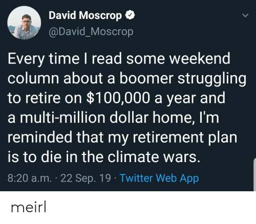 Twitter, Home, and Time: David Moscrop  @David_Moscrop  Every time I read some weekend  column about a boomer struggling  to retire on $100,000 a year and  a multi-million dollar home, I'm  reminded that my retirement plan  to die in the climate wars.  8:20 a.m. 22 Sep. 19 Twitter Web App meirl