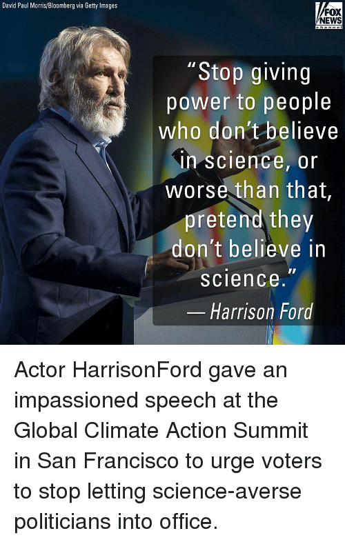 "Harrison Ford, Memes, and News: David Paul Morris/Bloomberg via Getty Images  FOX  NEWS  c han ne l  ""Stop giving  power to people  who don't believe  in science, or  worse than that  pretend they  don't believe in  science.""  Harrison Ford Actor HarrisonFord gave an impassioned speech at the Global Climate Action Summit in San Francisco to urge voters to stop letting science-averse politicians into office."