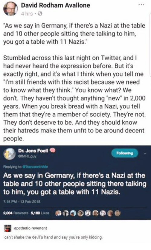 """Friends, Twitter, and Break: David Rodham Avallone  4 hrs .  """"As we say in Germany, if there's a Nazi at the table  and 10 other people sitting there talking to hinm,  you got a table with 11 Nazis.""""  2  Stumbled across this last night on Twitter, and I  had never heard the expression before. But it's  exactly right, and it's what I think when you tell me  """"I'm still friends with this racist because we need  to know what they think. You know what? We  don't. They haven't thought anything """"new"""" in 2,000  years. When you break bread with a Nazi, you tell  them that they're a member of society. They're not.  They don't deserve to be. And they should know  their hatreds make them unfit to be around decent  people.  Dr. Jens Foell .  Following  Replying to  As we say in Germany, if there's a Nazi at the  table and 10 other people sitting there talking  to him, you got a table with 11 Nazis.  9  7:18 PM-13 Feb 2018  2,004 platweets $10Lios 0DT3⑦  eee @  apathetic-revenant  can't shake the devil's hand and say you're only kidding."""