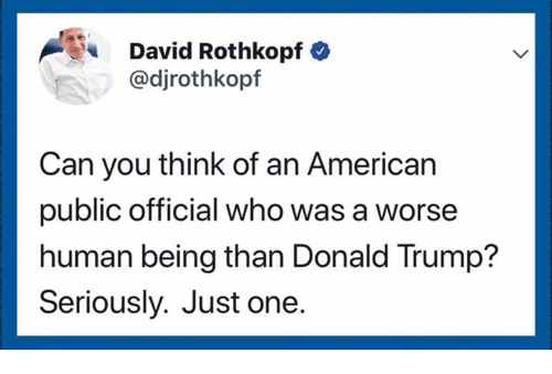 Donald Trump, American, and Trump: David Rothkopf  @djrothkopf  Can you think of an American  public official who was a worse  human being than Donald Trump?  Seriously. Just one.