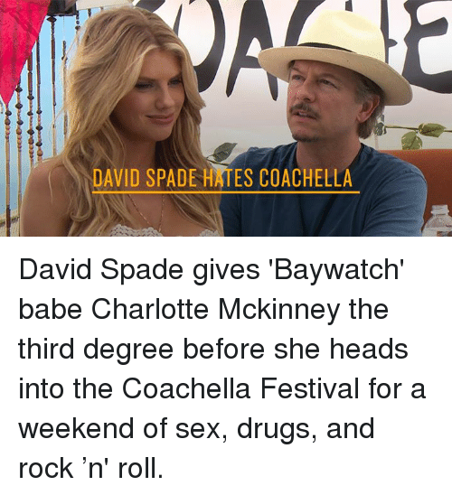 Coachella, Dank, and Babes: DAVID SPADE HAES COACHELLA David Spade gives 'Baywatch' babe Charlotte Mckinney the third degree before she heads into the Coachella Festival for a weekend of sex, drugs, and rock 'n' roll.