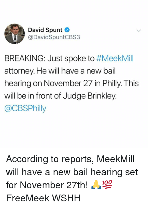 Memes, Wshh, and Meekmill: David Spunt  @DavidSpuntCBS3  BREAKING: Just spoke to #MeekMill  attorney.He will have a new bail  hearing on November 27 in Philly. This  will be in front of Judge Brinkley.  @CBSPhilly According to reports, MeekMill will have a new bail hearing set for November 27th! 🙏💯 FreeMeek WSHH