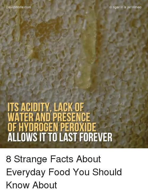 hydrogen peroxide: David Wolfe.com  C) tiger in a Jarl Vimeo  ITS ACIDITY LACK OF  WATER AND PRESENCE  OF HYDROGEN PEROXIDE  ALLOWS IT TO LAST FOREVER 8 Strange Facts About Everyday Food You Should Know About