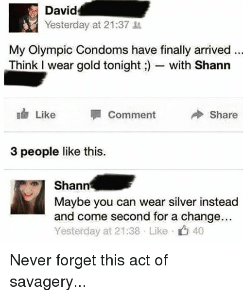 Silver, British, and Change: David  Yesterday at 21:37  My Olympic Condoms have finally arrived  Think I wear gold tonightwith Shann  ido Like Comment Share  3 people like this.  Shann  Maybe you can wear silver instead  and come second for a change..  Yesterday at 21:38 . Like- 40 Never forget this act of savagery...