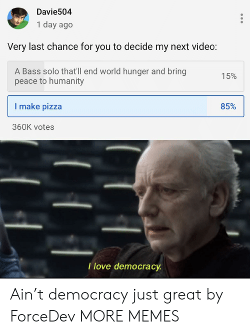 Dank, Love, and Memes: Davie504  1 day ago  Very last chance for you to decide my next video:  A Bass solo that'll end world hunger and bring  peace to humanity  15%  I make pizza  85%  360K votes  T love democracy Ain't democracy just great by ForceDev MORE MEMES
