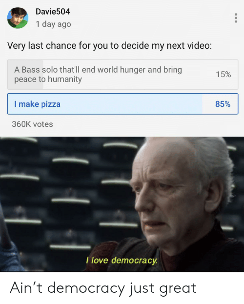 Love, Pizza, and Video: Davie504  1 day ago  Very last chance for you to decide my next video:  A Bass solo that'll end world hunger and bring  peace to humanity  15%  I make pizza  85%  360K votes  T love democracy Ain't democracy just great