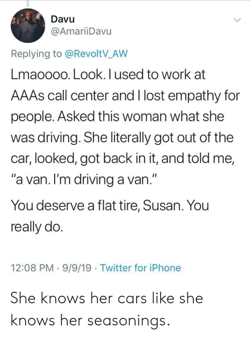 """she knows: Davu  @AmariiDavu  Replying to @RevoltV_AW  Lmaoooo. Look. I used to work at  AAAS call center and I lost empathy for  people. Asked this woman what she  was driving. She literally got out of the  car, looked, got back in it, and told me,  """"a van. I'm driving a van.""""  You deserve a flat tire, Susan. You  really do.  12:08 PM 9/9/19 Twitter for iPhone She knows her cars like she knows her seasonings."""