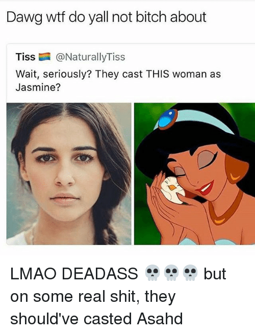 Lmao, Memes, and Wtf: Dawg wtf do yall not bitch about  Tiss @NaturallyTiss  Wait, seriously? They cast THIS woman as  Jasmine? LMAO DEADASS 💀💀💀 but on some real shit, they should've casted Asahd