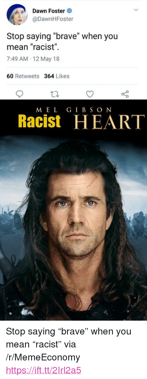 """Brave, Dawn, and Heart: Dawn Foster  @DawnHFoster  Il  Stop saying """"brave"""" when you  mean """"racist""""  7:49 AM-12 May 18  60 Retweets 364 Likes  MEL GIBSON  Racist HEART <p>Stop saying """"brave"""" when you mean """"racist"""" via /r/MemeEconomy <a href=""""https://ift.tt/2Irl2a5"""">https://ift.tt/2Irl2a5</a></p>"""