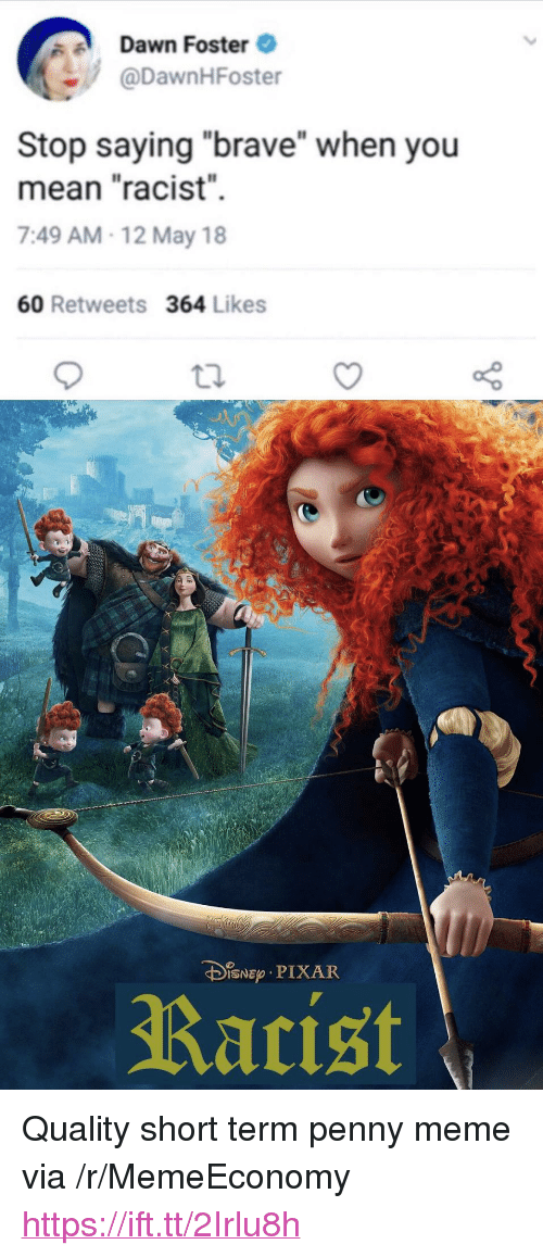 """Meme, Pixar, and Brave: Dawn Foster  @DawnHFoster  Stop saying """"brave"""" when you  mean """"racist""""  7:49 AM-12 May 18  60 Retweets 364 Likes  DiNEp PIXAR  Rarist <p>Quality short term penny meme via /r/MemeEconomy <a href=""""https://ift.tt/2Irlu8h"""">https://ift.tt/2Irlu8h</a></p>"""