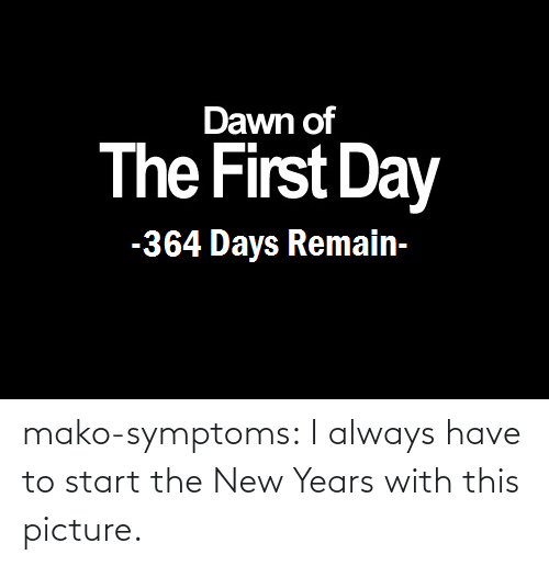 Remain: Dawn of  The First Day  -364 Days Remain- mako-symptoms:  I always have to start the New Years with this picture.