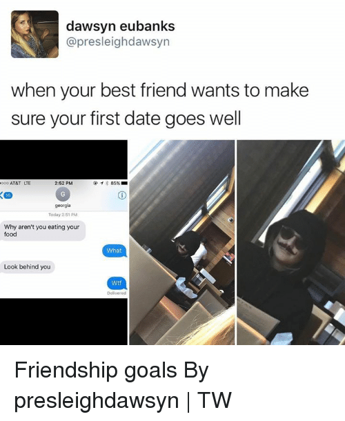 Friendship Goals: dawsyn eubanks  @presleighdawsyn  when your best friend wants to make  sure your first date goes well  AT&T LTE  2:52 PM  georgia  Today 2:51 PM  Why aren't you eating your  food  What  Look behind you  Wtf  Delivered Friendship goals By presleighdawsyn | TW