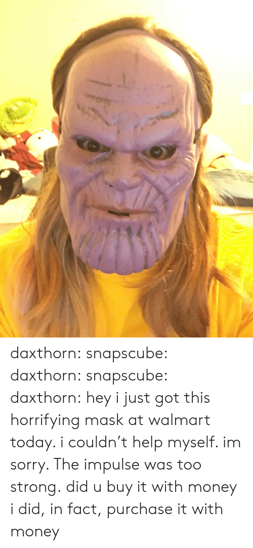 Gif, Money, and Sorry: daxthorn: snapscube:  daxthorn:  snapscube:  daxthorn: hey i just got this horrifying mask at walmart today. i couldn't help myself. im sorry. The impulse was too strong. did u buy it with money  i did, in fact, purchase it with money