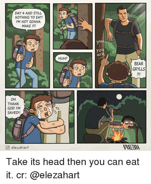 God, Head, and Huh: DAY 4 AND STILL  NOTHING TO EAT!  IM NOT GONNA  MAKE IT!  yo  ou  are  HUH?  BEAR  GRYLLS  2ll  он  THANK  GOD IM  SAVED!!  回elezahart  VWzan Take its head then you can eat it. cr: @elezahart