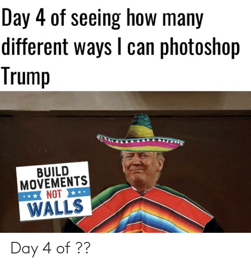 Photoshop, Reddit, and Trump: Day 4 of seeing how many  different ways I can photoshop  Trump  BUILD  MOVEMENTS  NOT  WALLS Day 4 of ??