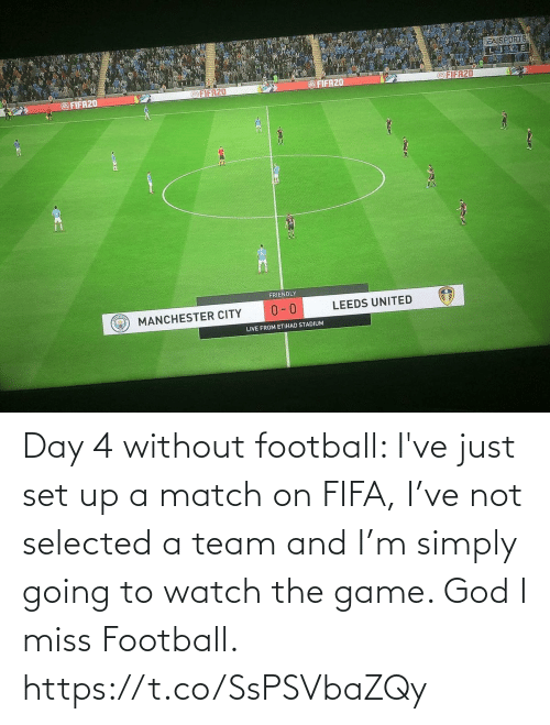 miss: Day 4 without football: I've just set up a match on FIFA, I've not selected a team and I'm simply going to watch the game. God I miss Football. https://t.co/SsPSVbaZQy