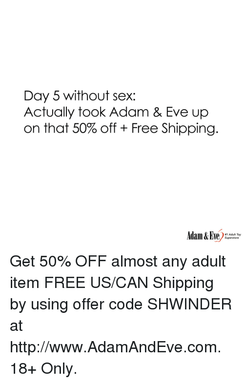 Sex, Free, and Http: Day 5 without sex:  Actually took Adam & Eve up  on that 50% off + Free Shipping.  #1 Adult Toy  Superstore Get 50% OFF almost any adult item  FREE US/CAN Shipping by using offer code SHWINDER at http://www.AdamAndEve.com.  18+ Only.