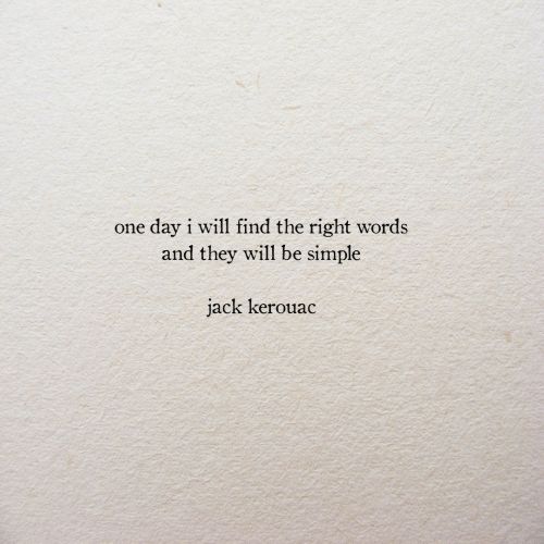 Simple, Jack Kerouac, and One: day i will find the right words  and they will be simple  one  jack kerouac
