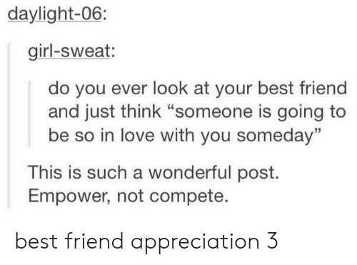 "Best Friend, Love, and Best: daylight-06:  girl-sweat:  do you ever look at your best friend  and just think ""someone is going to  be so in love with you someday""  This is such a wonderful post.  Empower, not compete. best friend appreciation 3"