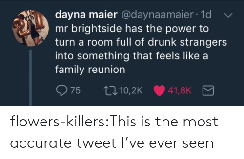 reunion: dayna maier @daynaamaier 1d  mr brightside has the power to  turn a room full of drunk strangers  into something that feels like a  family reunion flowers-killers:This is the most accurate tweet I've ever seen