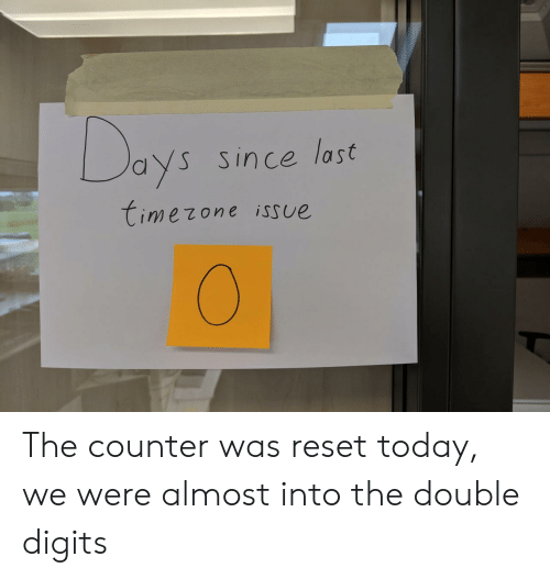 Counter: Days  Since last  timezone isSue The counter was reset today, we were almost into the double digits