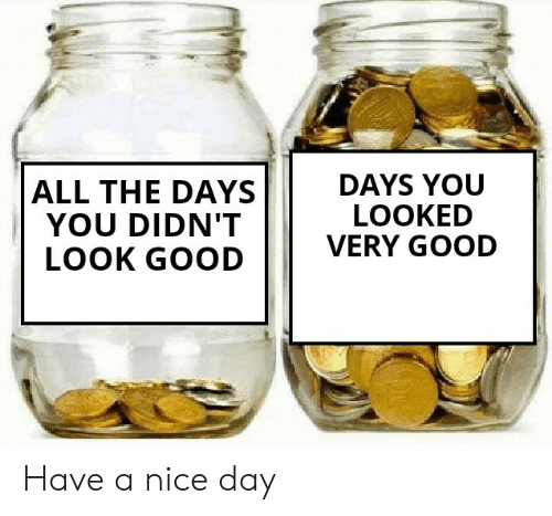 Very Good: DAYS YOU  LOOKED  VERY GOOD  ALL THE DAYS  YOU DIDN'T  LOOK GOOD Have a nice day