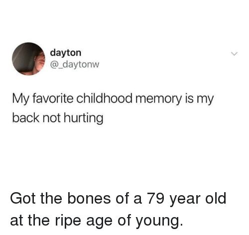 Bones, Dank, and Old: dayton  @_daytonw  My favorite childhood memory is my  back not hurting Got the bones of a 79 year old at the ripe age of young.