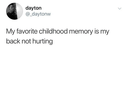 Back, Memory, and Favorite Childhood Memory: dayton  @_daytonw  My favorite childhood memory is my  back not hurting