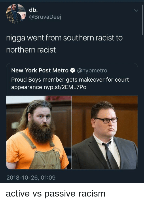 New York, New York Post, and Racism: db.  @BruvaDeej  nigga went from southern racist to  northern racist  New York Post Metro @nypmetro  Proud Boys member gets makeover for court  appearance nyp.st/2EML7Po  2018-10-26, 01:09 active vs passive racism