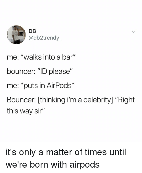 """Relatable, A Matter, and Bar: DB  @db2trendy  me: *walks into a bar  bouncer: """"ID please""""  me: *puts in AirPods*  Bouncer: [thinking i'm a celebrity] """"Right  this way sir"""" it's only a matter of times until we're born with airpods"""