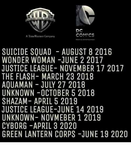 August 8: DC  COMICS  A lime Warner Company  SUICIDE SQUAD AUGUST 8 2016  WONDER WOMAN JUNE 2 2017  JUSTICE LEAGUE- NOVEMBER 17 2017  THE FLASH- MARCH 23 2018  AQUAMAN JULY 27 2018  UNKNOWN OCTOBER 5 2018  SHAZAM APRIL 5 2019  JUSTICE LEAGUE-JUNE 14 2019  UNKNOWN NOVMEBER 1 2019  CYBORG APRIL 3 2020  GREEN LANTERN CORPS-JUNE 19 2020