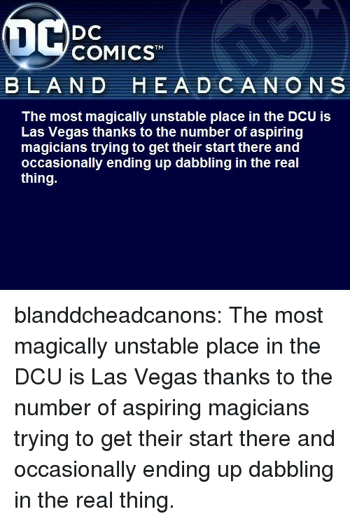Las Vegas: DC  COMICST  BLAND  HEA D CANO N S  The most magically unstable place in the DCU is  Las Vegas thanks to the number of aspiring  magicians trying to get their start there and  occasionally ending up dabbling in the real  thing. blanddcheadcanons:    The most magically unstable place in the DCU is Las Vegas thanks to the number of aspiring magicians trying to get their start there and occasionally ending up dabbling in the real thing.