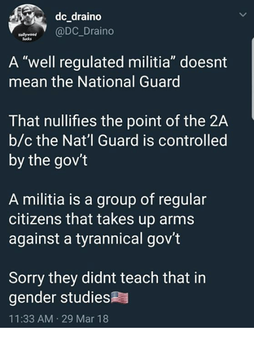 "Militia: dc draino  @DC_Draino  Sucks  A ""well regulated militia"" doesnt  mean the National Guard  That nullifies the point of the 2A  b/c the Nat'l Guard is controlled  by the gov't  A militia is a group of regular  citizens that takes up arms  against a tyrannical gov't  Sorry they didnt teach that in  gender studies  11:33 AM 29 Mar 18"